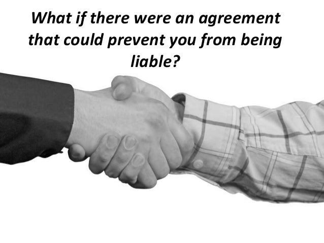 What if there were an agreementthat could prevent you from beingliable?