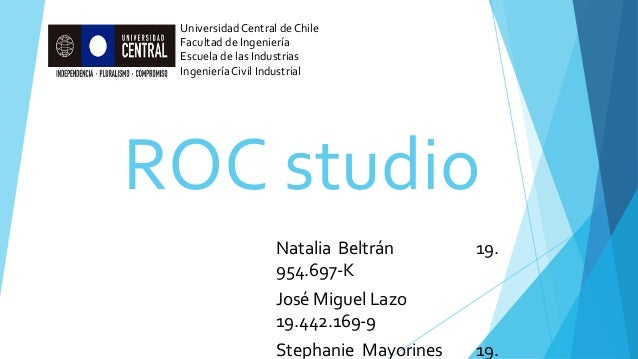 ROC studio Natalia Beltrán 19. 954.697-K José Miguel Lazo 19.442.169-9 Stephanie Mayorines 19. Universidad Central de Chil...