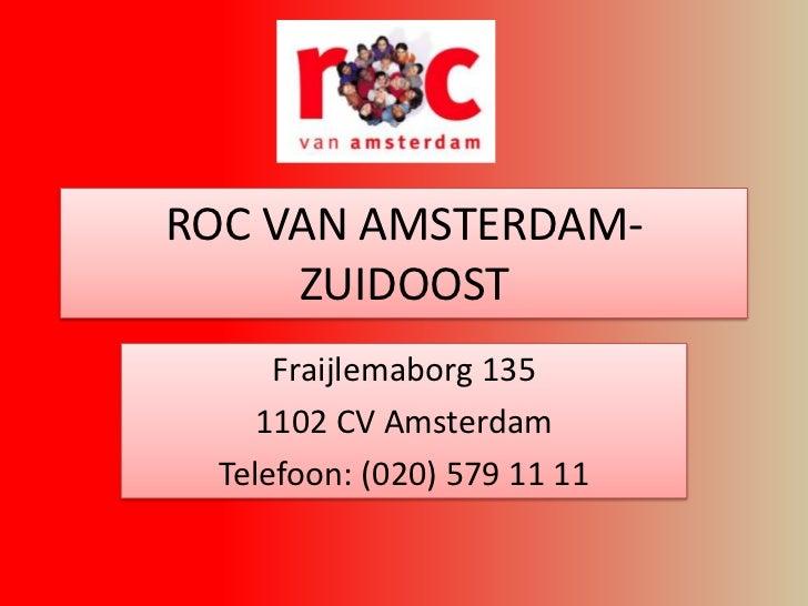ROC VAN AMSTERDAM-     ZUIDOOST      Fraijlemaborg 135     1102 CV Amsterdam  Telefoon: (020) 579 11 11