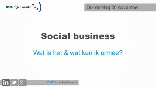 Social business  Wat is het & wat kan ik ermee?  #SMSZI - JochemKoole.nl  Donderdag 20 november
