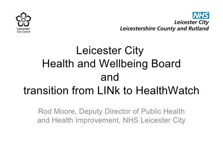 Leicester City  Health and Wellbeing Board and  transition from LINk to HealthWatch Rod Moore, Deputy Director of Public H...