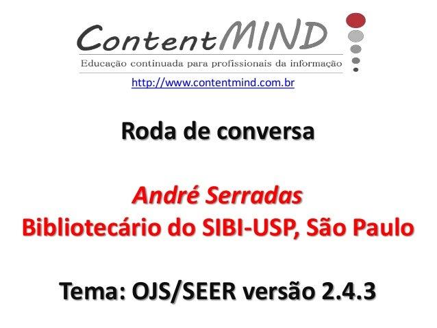 Roda de conversa André Serradas Bibliotecário do SIBI-USP, São Paulo Tema: OJS/SEER versão 2.4.3 http://www.contentmind.co...