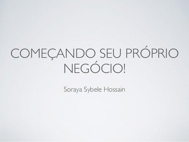 COMEÇANDO SEU PRÓPRIO NEGÓCIO! Soraya Sybele Hossain