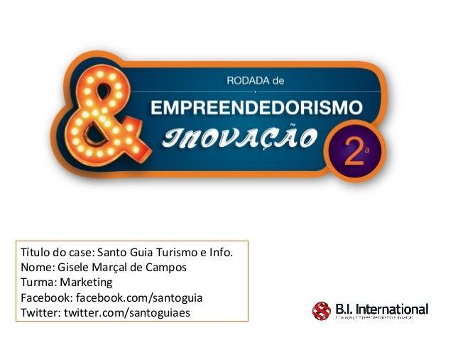 Título do case: Santo Guia Turismo e Info.Nome: Gisele Marçal de CamposTurma: MarketingFacebook: facebook.com/santoguiaTwi...