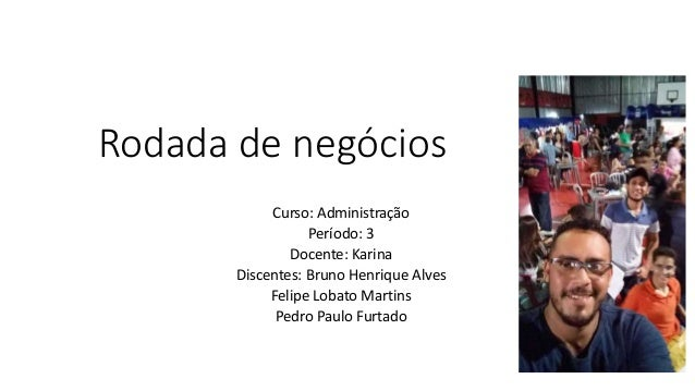 Rodada de negócios Curso: Administração Período: 3 Docente: Karina Discentes: Bruno Henrique Alves Felipe Lobato Martins P...