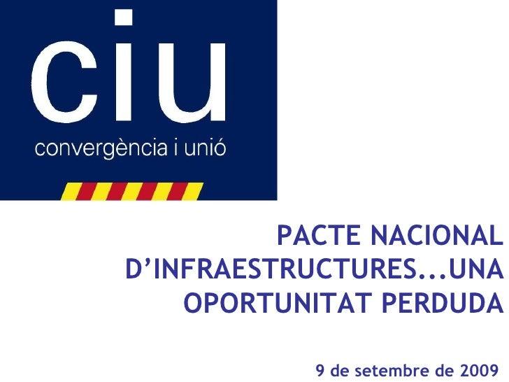 PACTE NACIONAL D'INFRAESTRUCTURES...UNA OPORTUNITAT PERDUDA 9 de setembre de 2009