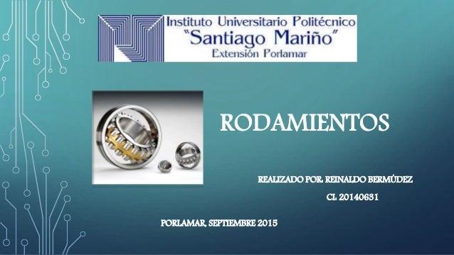 RODAMIENTOS REALIZADO POR: REINALDO BERMÚDEZ CI: 20140631 PORLAMAR, SEPTIEMBRE 2015