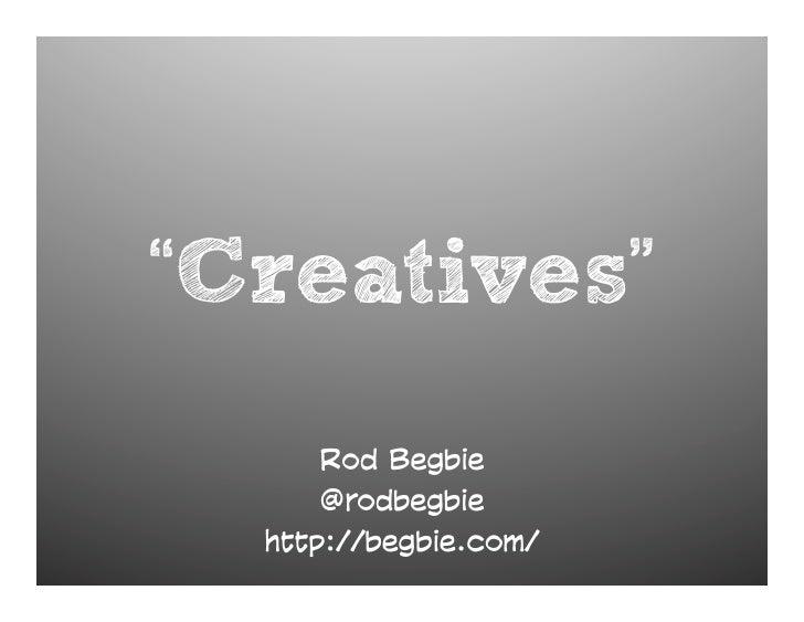 """Creatives""       Rod Begbie       @rodbegbie   http://begbie.com/"