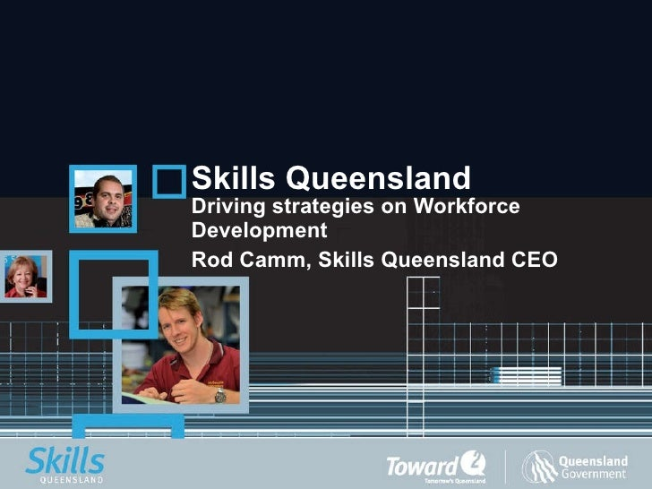 Skills Queensland Driving strategies on Workforce Development Rod Camm, Skills Queensland CEO