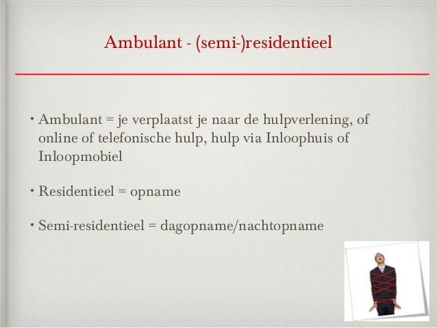 Ambulant - (semi-)residentieel• Ambulant   = je verplaatst je naar de hulpverlening, of online of telefonische hulp, hulp ...