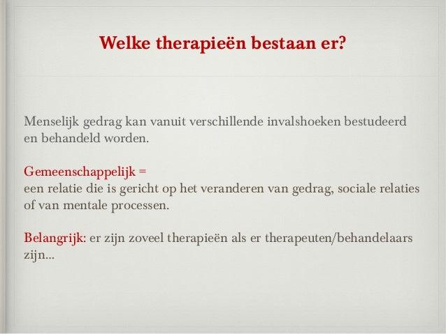 Welke therapieën bestaan er?Menselijk gedrag kan vanuit verschillende invalshoeken bestudeerden behandeld worden.Gemeensch...