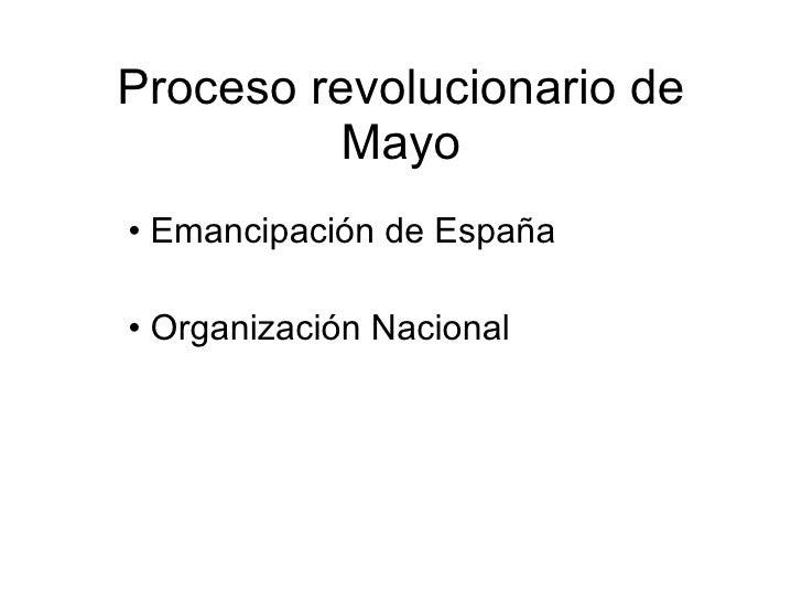 Proceso revolucionario de Mayo <ul><li>Emancipación de España </li></ul><ul><li>Organización Nacional </li></ul>