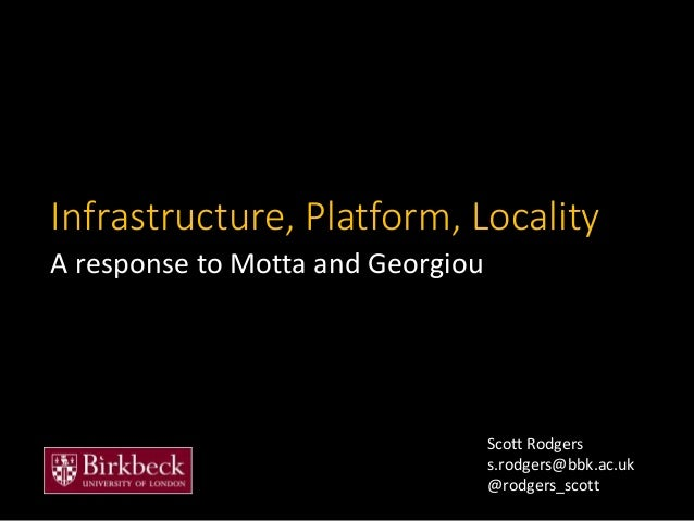 Infrastructure, Platform, Locality A response to Motta and Georgiou Scott Rodgers s.rodgers@bbk.ac.uk @rodgers_scott
