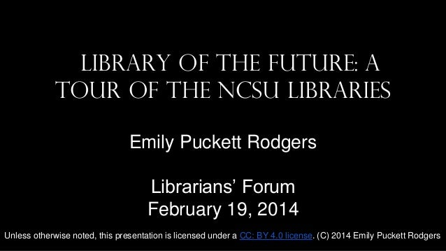 Library of the Future: A Tour of the NCSU Libraries Emily Puckett Rodgers Librarians' Forum February 19, 2014 Unless other...