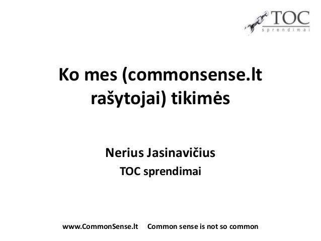 Ko mes (commonsense.lt   rašytojai) tikimės          Nerius Jasinavičius             TOC sprendimaiwww.CommonSense.lt   Co...