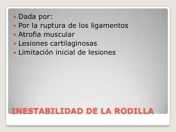 INESTABILIDAD DE LA RODILLA<br />Dada por:<br />Por la ruptura de los ligamentos<br />Atrofia muscular<br />Lesiones carti...