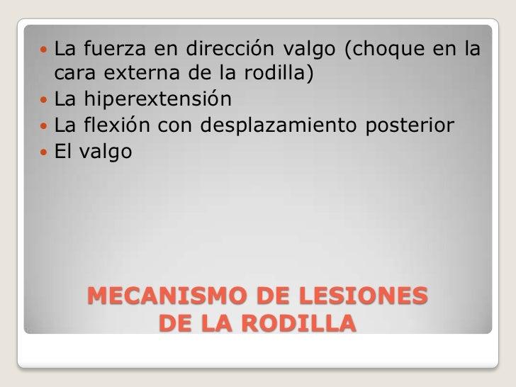 MECANISMO DE LESIONES DE LA RODILLA<br />La fuerza en dirección valgo (choque en la cara externa de la rodilla)<br />La hi...