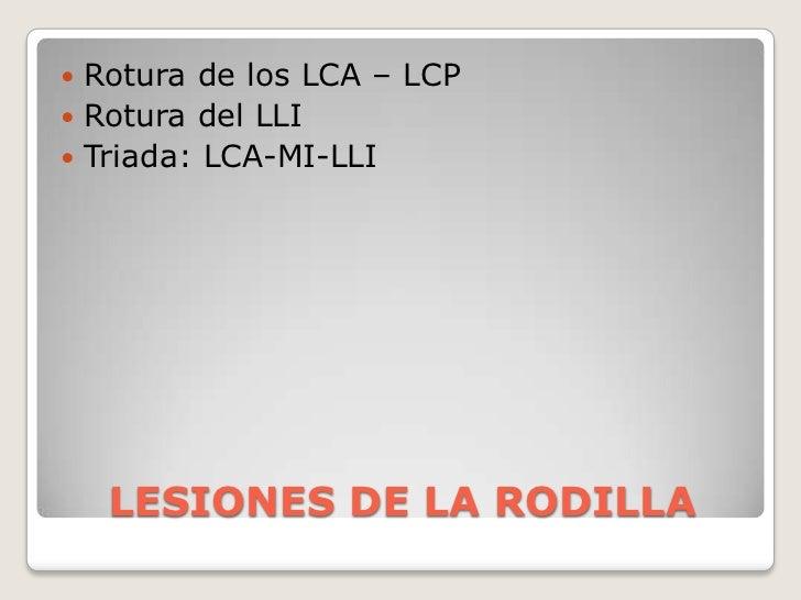 LESIONES DE LA RODILLA<br />Rotura de los LCA – LCP<br />Rotura del LLI<br />Triada: LCA-MI-LLI <br />