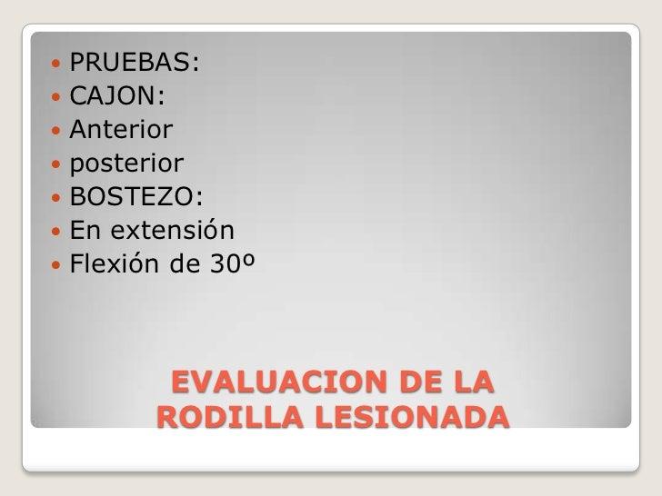 EVALUACION DE LA RODILLA LESIONADA<br />PRUEBAS:<br />CAJON:<br />Anterior<br />posterior<br />BOSTEZO:<br />En extensión<...