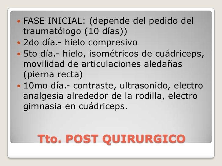 Tto. POST QUIRURGICO<br />FASE INICIAL: (depende del pedido del traumatólogo (10 días))<br />2do día.- hielo compresivo<br...