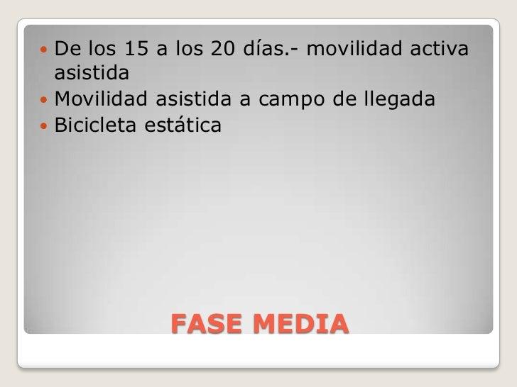 FASE MEDIA<br />De los 15 a los 20 días.- movilidad activa asistida<br />Movilidad asistida a campo de llegada<br />Bicicl...