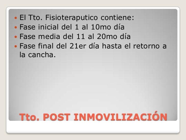 Tto. POST INMOVILIZACIÓN<br />El Tto. Fisioteraputico contiene:<br />Fase inicial del 1 al 10mo día<br />Fase media del 11...