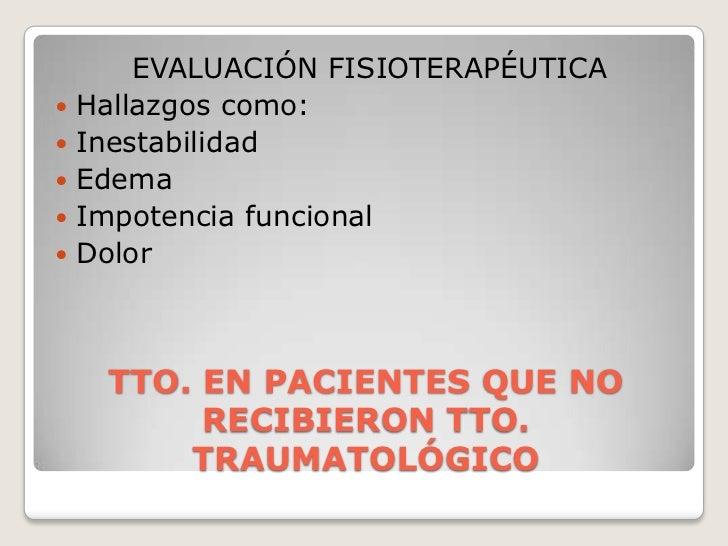 TTO. EN PACIENTES QUE NO RECIBIERON TTO. TRAUMATOLÓGICO<br />EVALUACIÓN FISIOTERAPÉUTICA<br />Hallazgos como:<br />Inestab...