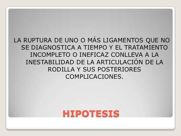 HIPOTESIS<br />LA RUPTURA DE UNO O MÁS LIGAMENTOS QUE NO SE DIAGNOSTICA A TIEMPO Y EL TRATAMIENTO INCOMPLETO O INEFICAZ CO...