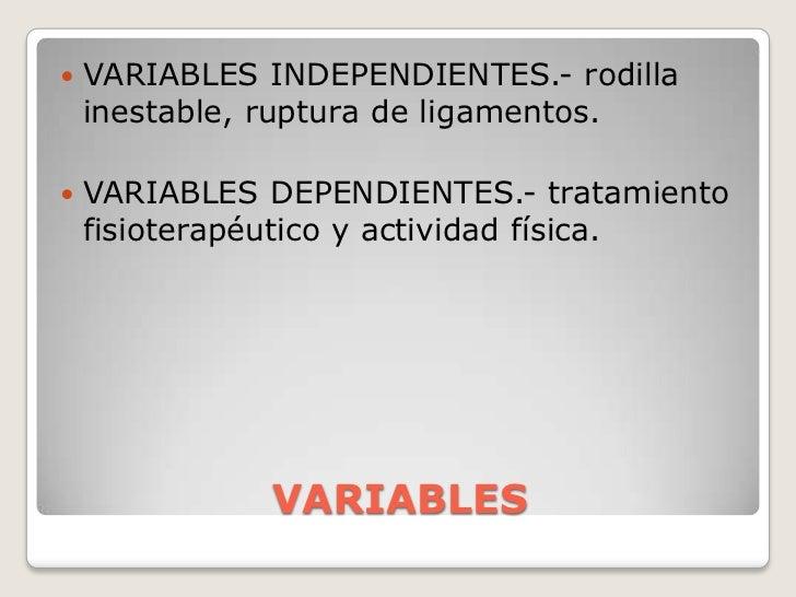 VARIABLES<br />VARIABLES INDEPENDIENTES.- rodilla inestable, ruptura de ligamentos. <br />VARIABLES DEPENDIENTES.- tratami...