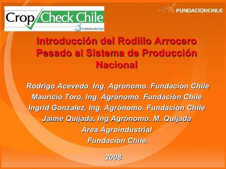 Introducción del Rodillo Arrocero Pesado al Sistema de Producción Nacional   Rodrigo Acevedo ,  Ing.   Agrónomo. Fundación...