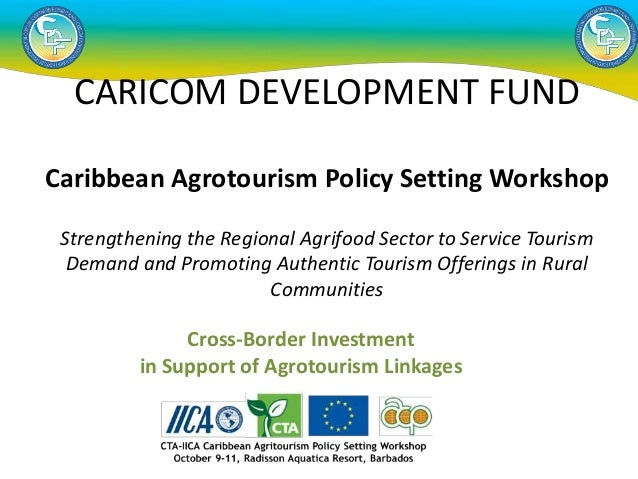 Cross-Border Investment in Support of Agrotourism Linkages CARICOM DEVELOPMENT FUND Caribbean Agrotourism Policy Setting W...