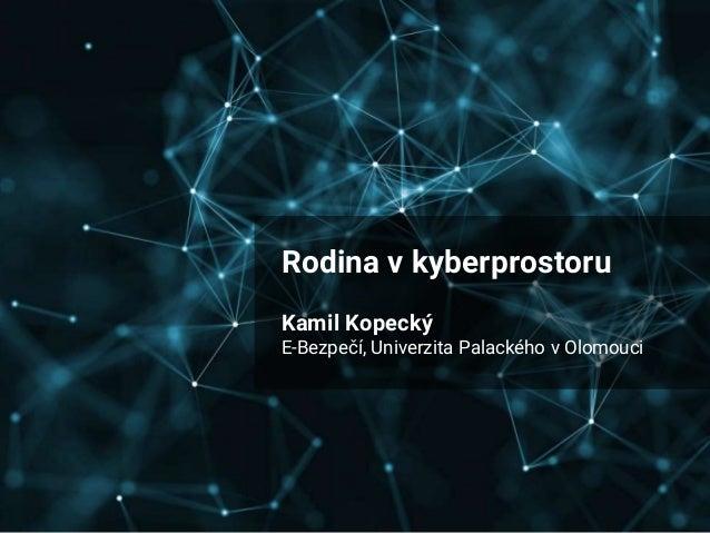 Rodina v kyberprostoru Kamil Kopecký E-Bezpečí, Univerzita Palackého v Olomouci