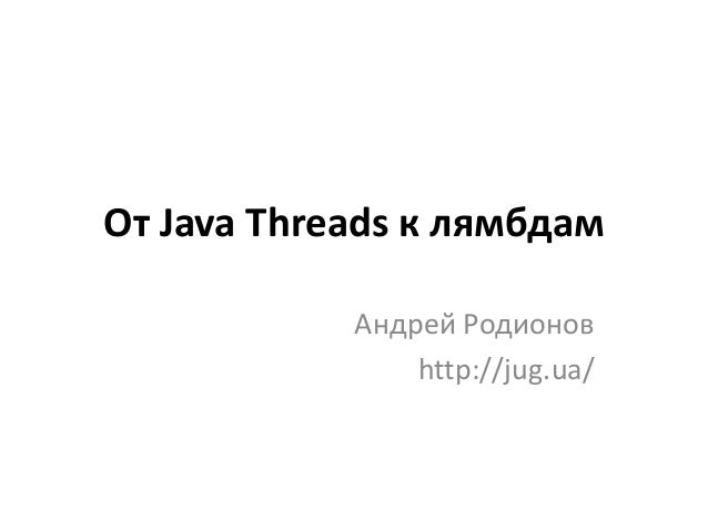 От Java Threads к лямбдам Андрей Родионов http://jug.ua/