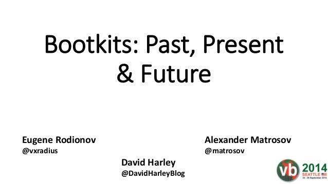 Bootkits: Past, Present & Future Alexander Matrosov @matrosov Eugene Rodionov @vxradius David Harley @DavidHarleyBlog