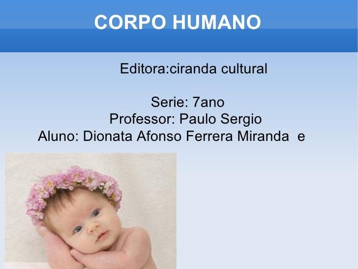 CORPO HUMANO <ul><ul><li>Editora:ciranda cultural </li></ul></ul><ul><ul><li>Serie: 7ano </li></ul></ul><ul><ul><li>Profes...
