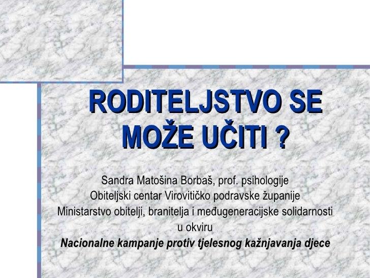 RODITELJSTVO SE MOŽE UČITI ? Sandra Matošina Borbaš, prof. psihologije Obiteljski centar Virovitičko podravske županije Mi...