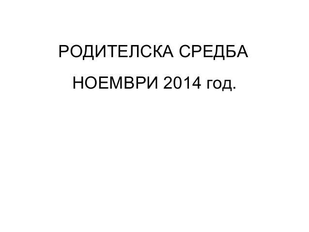 РОДИТЕЛСКА СРЕДБА  НОЕМВРИ 2014 год.