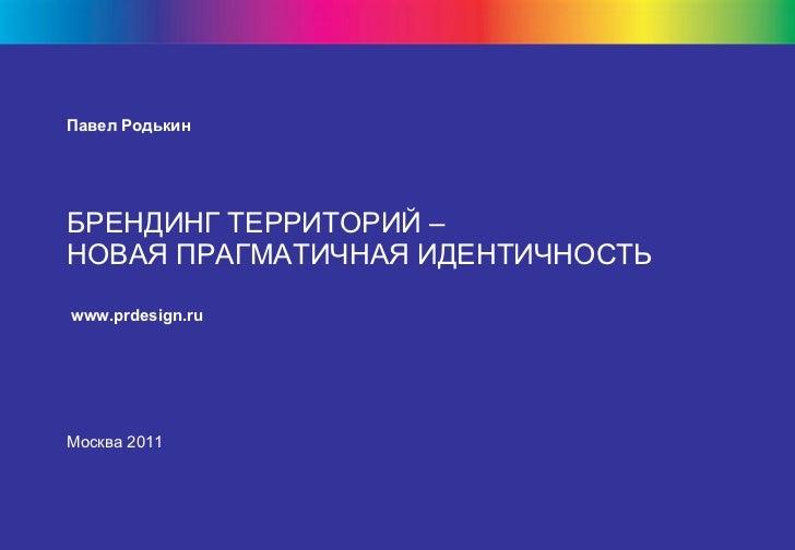 Павел Родькин БРЕНДИНГ ТЕРРИТОРИЙ –  НОВАЯ ПРАГМАТИЧНАЯ ИДЕНТИЧНОСТЬ   www.prdesign.ru   Москва 2011