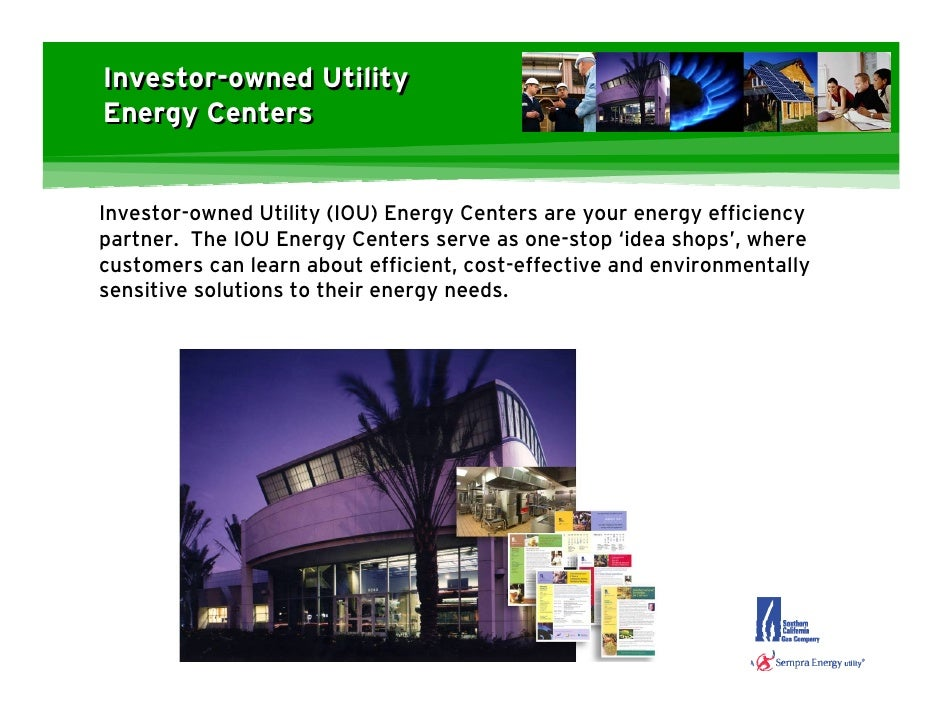 Investor-owned Utility Energy Centers   Investor-owned Utility (IOU) Energy Centers are your energy efficiency partner. Th...