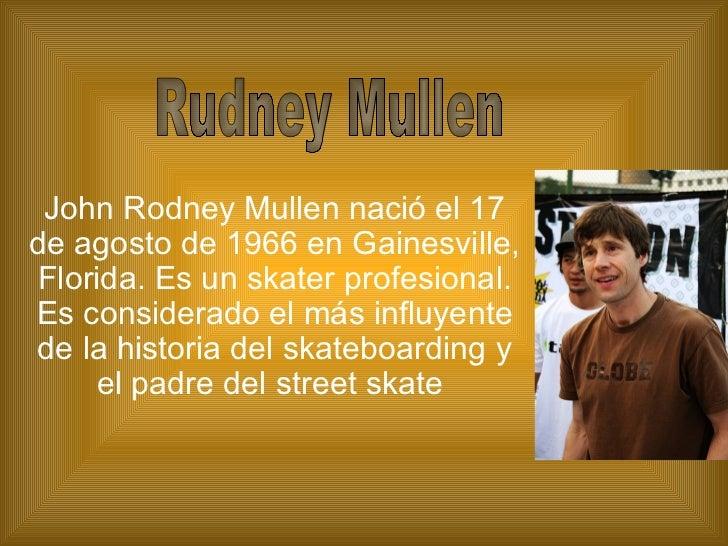 John Rodney Mullen nació el 17 de agosto de 1966 en Gainesville, Florida. Es un skater profesional. Es considerado el más ...