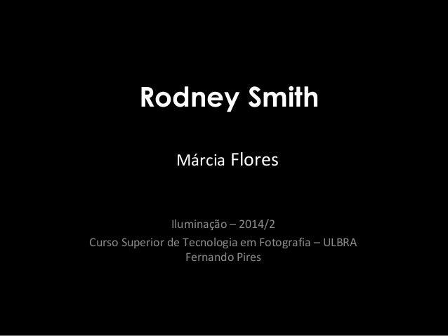 Rodney Smith  Márcia Flores  Iluminação – 2014/2  Curso Superior de Tecnologia em Fotografia – ULBRA  Fernando Pires