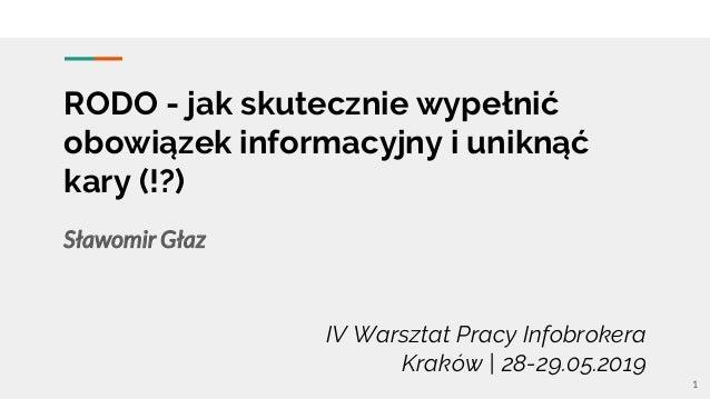 RODO - jak skutecznie wypełnić obowiązek informacyjny i uniknąć kary (!?) Sławomir Głaz IV Warsztat Pracy Infobrokera Krak...