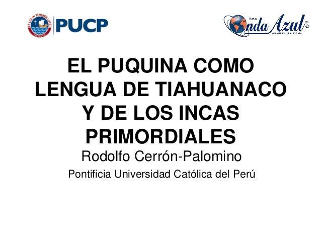 EL PUQUINA COMO LENGUA DE TIAHUANACO Y DE LOS INCAS PRIMORDIALES Rodolfo Cerrón-Palomino Pontificia Universidad Católica d...