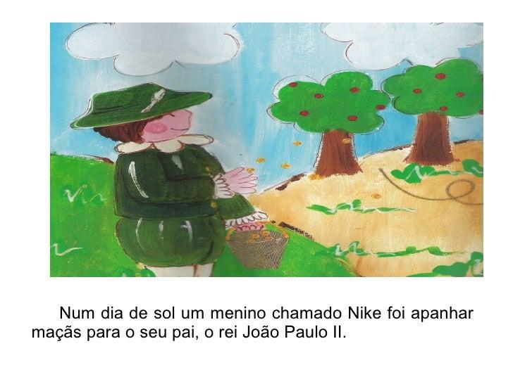 Num dia de sol um menino chamado Nike foi apanhar maçãs para o seu pai, o rei João Paulo II.