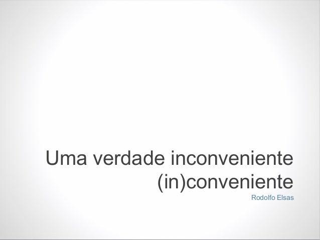 Uma verdade inconveniente(in)convenienteRodolfo Elsas