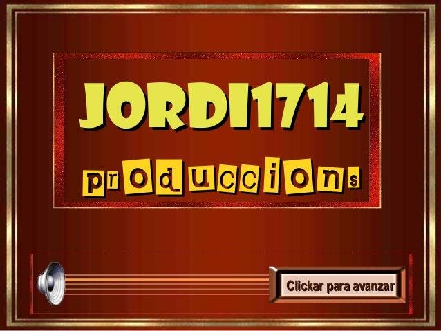 Jordi1714Jordi1714 produccionsproduccions Clickar para avanzaClickar para avanzarr