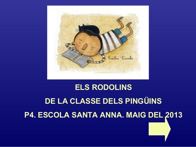 ELS RODOLINSDE LA CLASSE DELS PINGÜINSP4. ESCOLA SANTA ANNA. MAIG DEL 2013