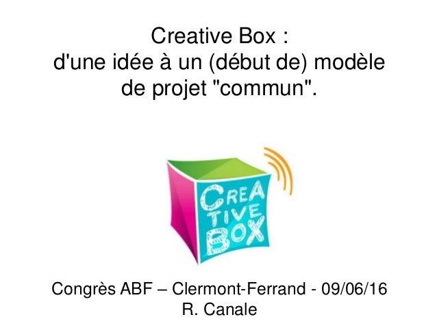"""Creative Box : d'une idée à un (début de) modèle de projet """"commun"""". Congrès ABF – Clermont-Ferrand - 09/06/16 R. Canale"""
