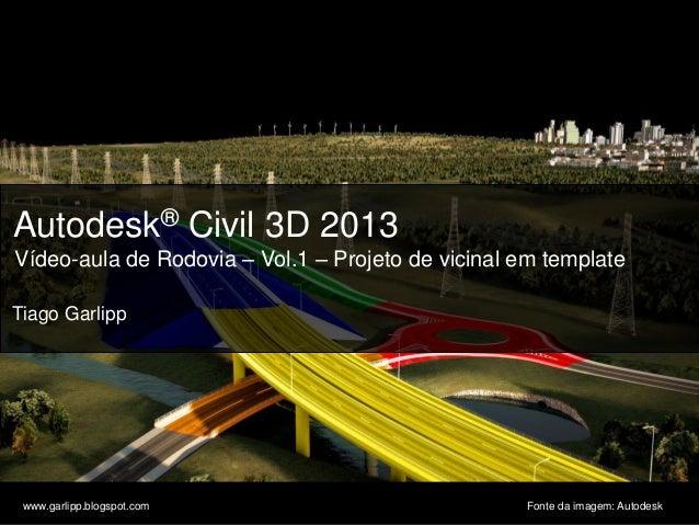 © 2011 Autodesk Autodesk® Civil 3D 2013 Vídeo-aula de Rodovia – Vol.1 – Projeto de vicinal em template Tiago Garlipp www.g...