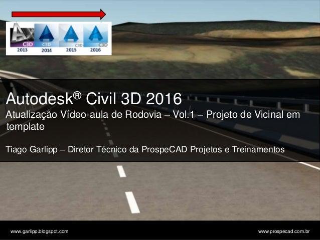 © 2011 Autodesk www.garlipp.blogspot.com www.prospecad.com.br Autodesk® Civil 3D 2016 Atualização Vídeo-aula de Rodovia – ...